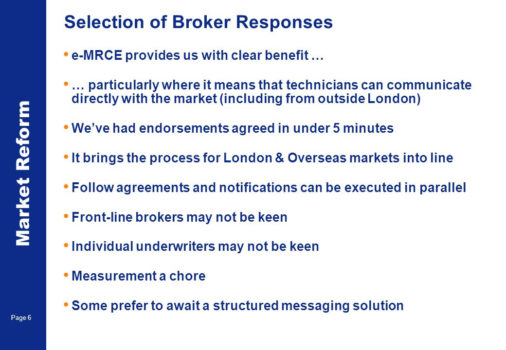 Market Reform Page 6 Selection of Broker Responses e-MRCE provides us with clear benefit … … particularly where it means that technicians can communicate directly with the market (including from outside London) Weve had endorsements agreed in under 5 minutes It brings the process for London & Overseas markets into line Follow agreements and notifications can be executed in parallel Front-line brokers may not be keen Individual underwriters may not be keen Measurement a chore Some prefer to await a structured messaging solution