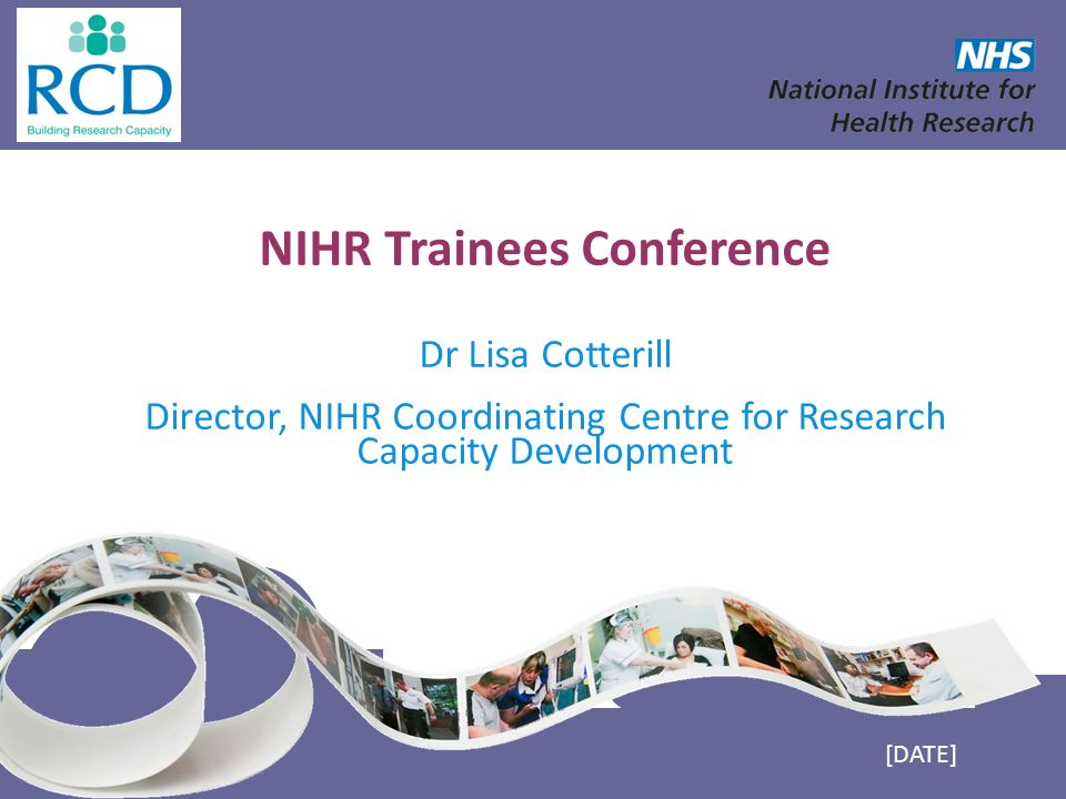NIHR Trainees Conference Dr Lisa Cotterill Director, NIHR Coordinating Centre for Research Capacity Development [DATE]