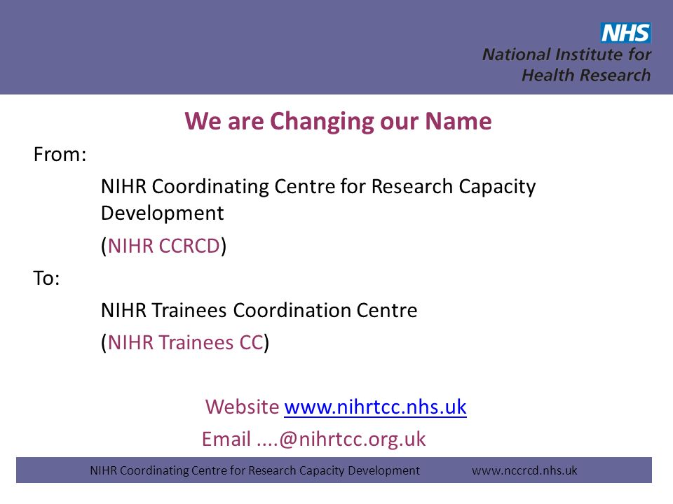 We are Changing our Name From: NIHR Coordinating Centre for Research Capacity Development (NIHR CCRCD) To: NIHR Trainees Coordination Centre (NIHR Tra