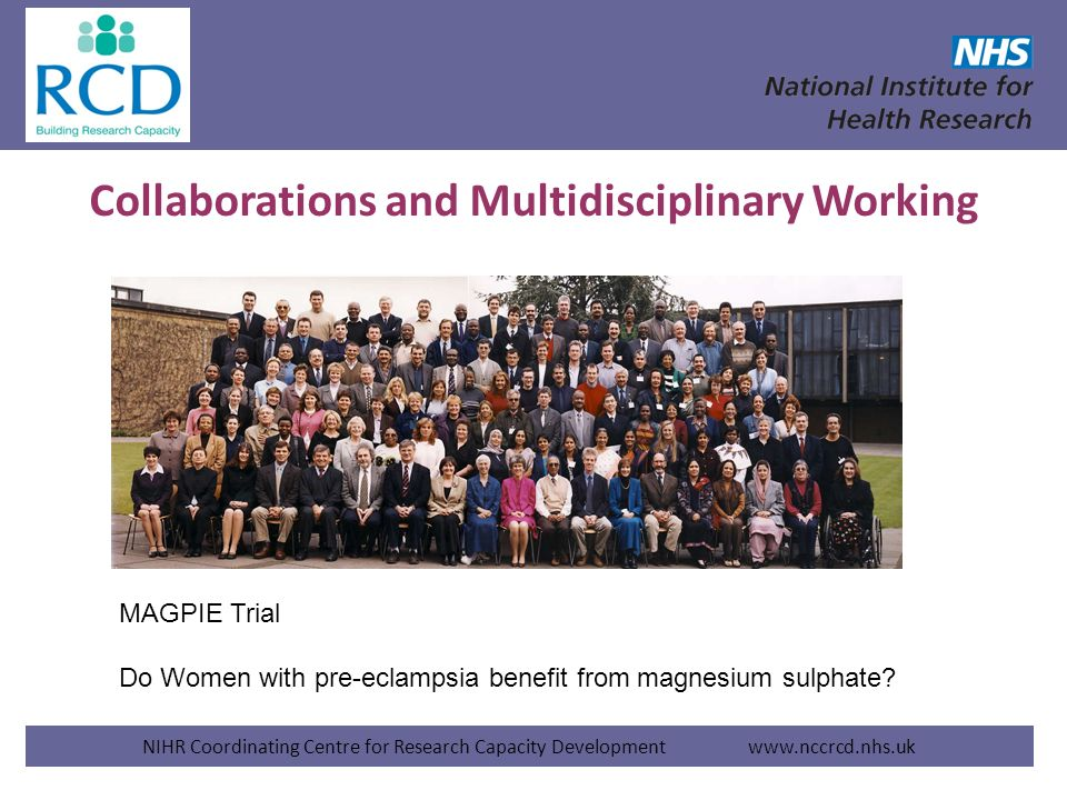 Collaborations and Multidisciplinary Working NIHR Coordinating Centre for Research Capacity Development www.nccrcd.nhs.uk MAGPIE Trial Do Women with p