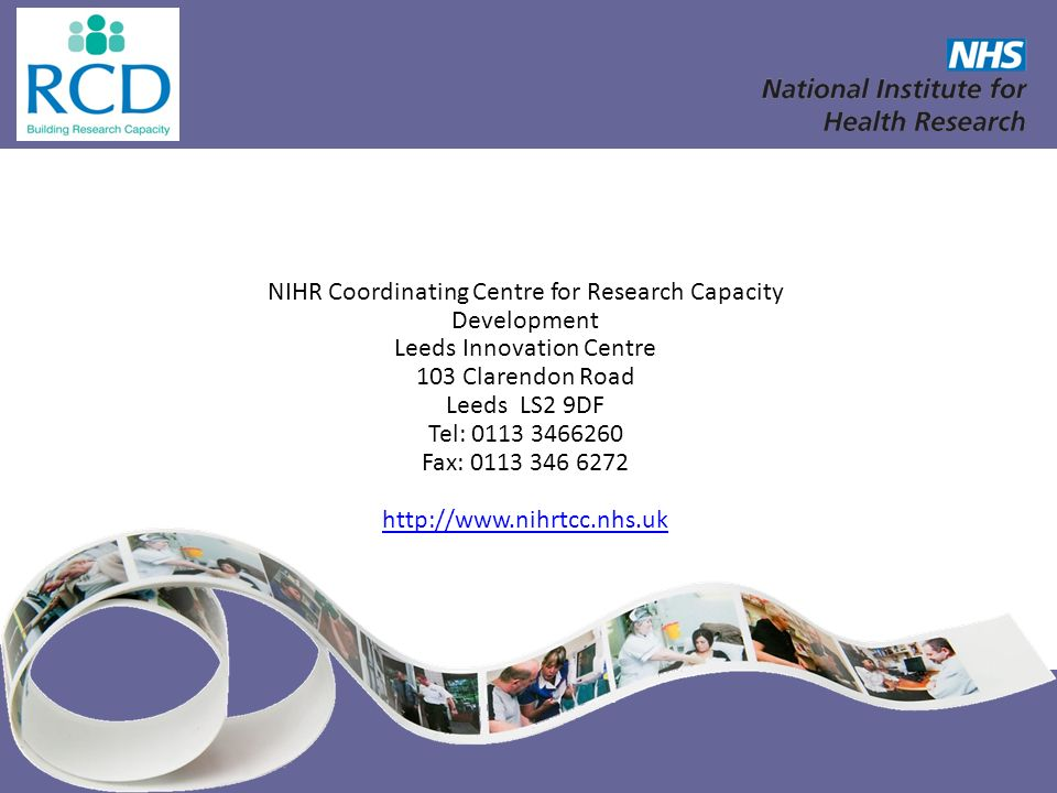 NIHR Coordinating Centre for Research Capacity Development Leeds Innovation Centre 103 Clarendon Road Leeds LS2 9DF Tel: 0113 3466260 Fax: 0113 346 62