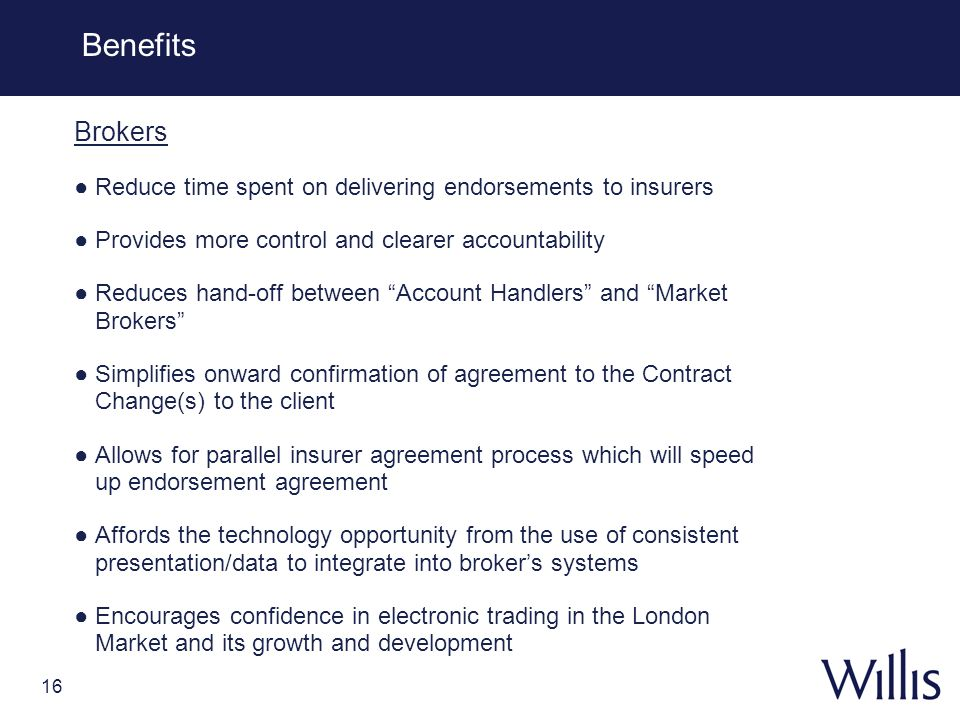 16 Benefits Brokers Reduce time spent on delivering endorsements to insurers Provides more control and clearer accountability Reduces hand-off between