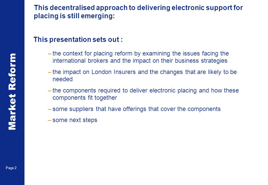 Market Reform Page 2 This decentralised approach to delivering electronic support for placing is still emerging: This presentation sets out : –the context for placing reform by examining the issues facing the international brokers and the impact on their business strategies –the impact on London Insurers and the changes that are likely to be needed –the components required to deliver electronic placing and how these components fit together –some suppliers that have offerings that cover the components –some next steps