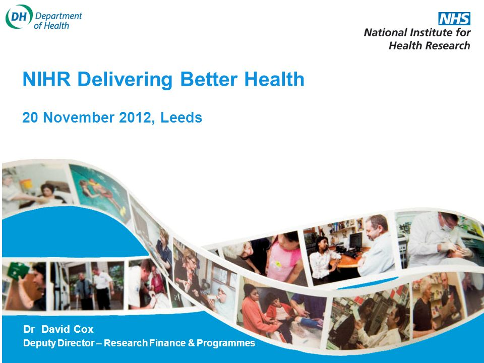 NIHR Delivering Better Health 20 November 2012, Leeds Dr David Cox Deputy Director – Research Finance & Programmes