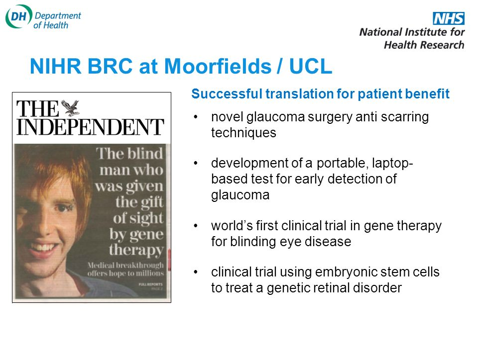 NIHR BRC at Moorfields / UCL novel glaucoma surgery anti scarring techniques development of a portable, laptop- based test for early detection of glaucoma worlds first clinical trial in gene therapy for blinding eye disease clinical trial using embryonic stem cells to treat a genetic retinal disorder Successful translation for patient benefit
