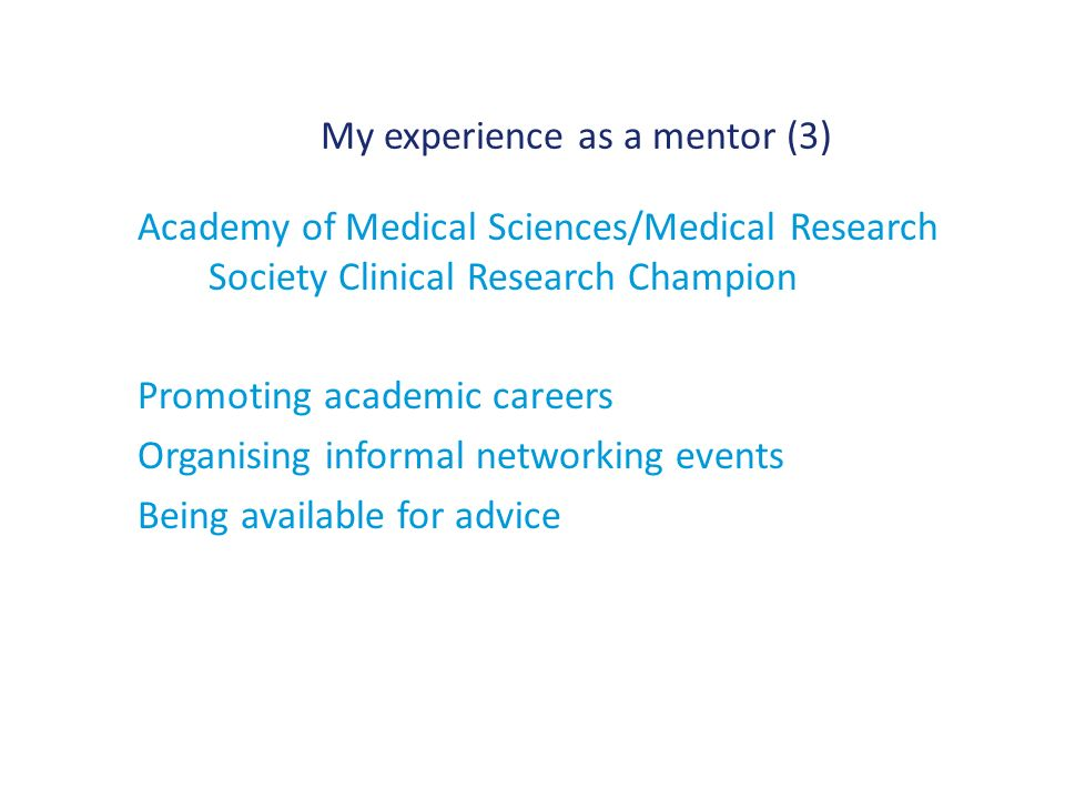 My experience as a mentor (3) Academy of Medical Sciences/Medical Research Society Clinical Research Champion Promoting academic careers Organising informal networking events Being available for advice