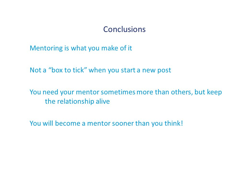 Conclusions Mentoring is what you make of it Not a box to tick when you start a new post You need your mentor sometimes more than others, but keep the relationship alive You will become a mentor sooner than you think!