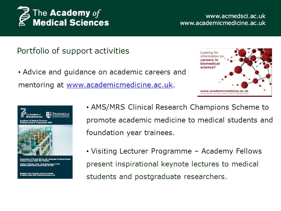 Portfolio of support activities Advice and guidance on academic careers and mentoring at www.academicmedicine.ac.uk.www.academicmedicine.ac.uk AMS/MRS Clinical Research Champions Scheme to promote academic medicine to medical students and foundation year trainees.