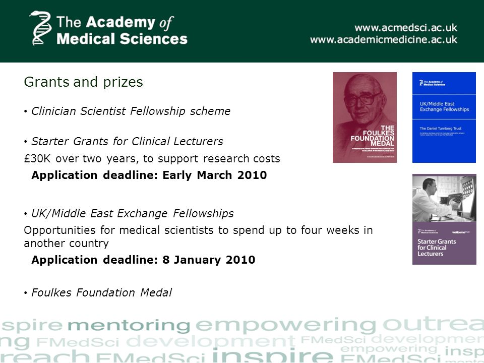 Grants and prizes Starter Grants for Clinical Lecturers £30K over two years, to support research costs Application deadline: Early March 2010 UK/Middle East Exchange Fellowships Opportunities for medical scientists to spend up to four weeks in another country Application deadline: 8 January 2010 Clinician Scientist Fellowship scheme Foulkes Foundation Medal