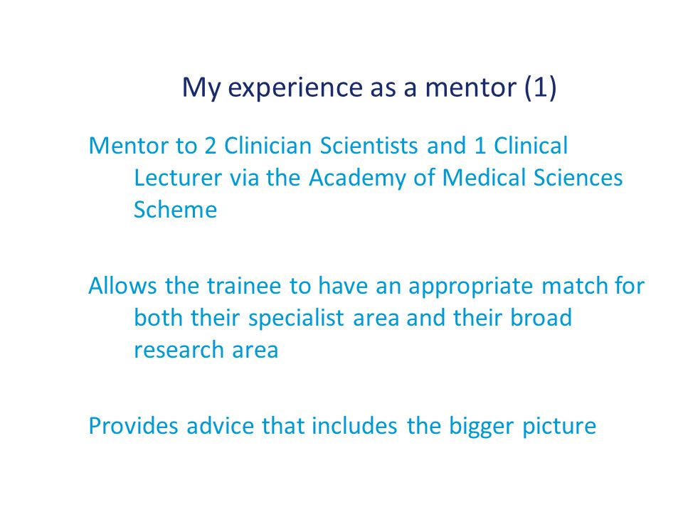 My experience as a mentor (1) Mentor to 2 Clinician Scientists and 1 Clinical Lecturer via the Academy of Medical Sciences Scheme Allows the trainee to have an appropriate match for both their specialist area and their broad research area Provides advice that includes the bigger picture