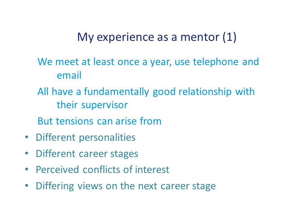 My experience as a mentor (1) We meet at least once a year, use telephone and email All have a fundamentally good relationship with their supervisor But tensions can arise from Different personalities Different career stages Perceived conflicts of interest Differing views on the next career stage