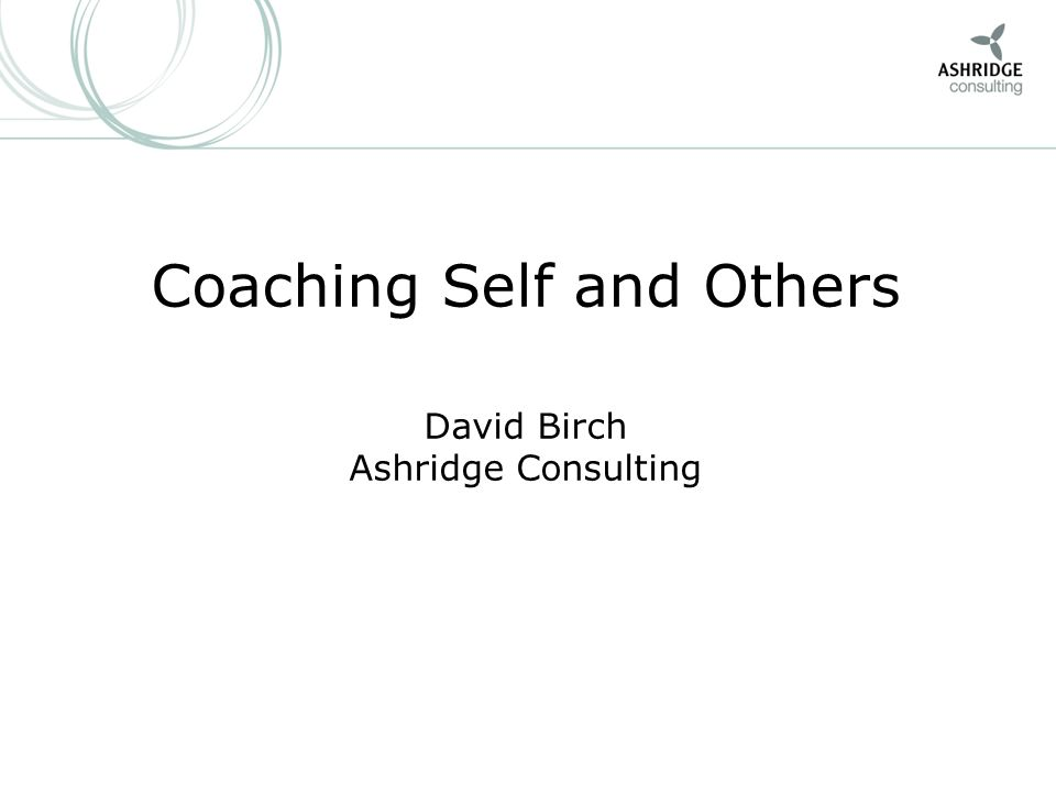 1 Coaching Self and Others David Birch Ashridge Consulting