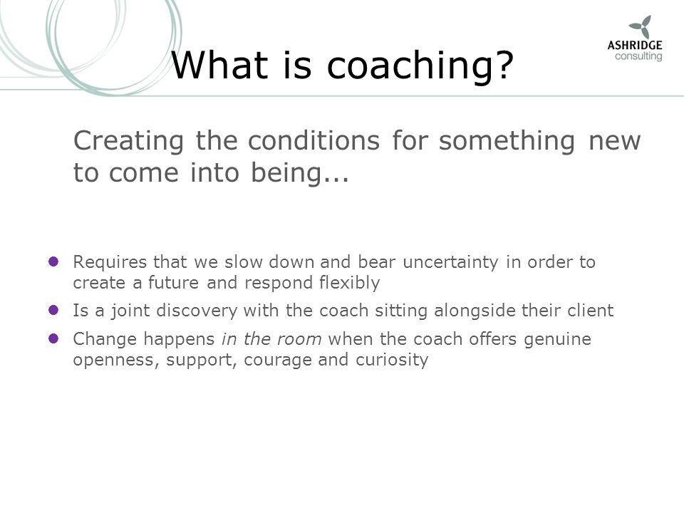 What is coaching? Creating the conditions for something new to come into being... Requires that we slow down and bear uncertainty in order to create a