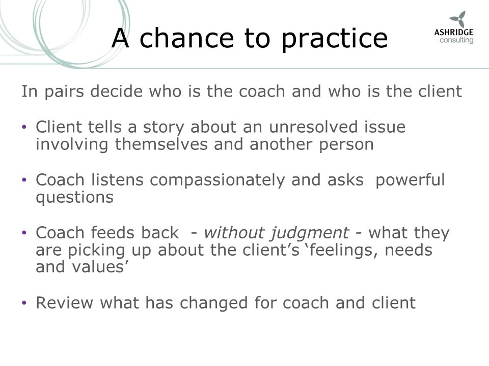 6 A chance to practice In pairs decide who is the coach and who is the client Client tells a story about an unresolved issue involving themselves and