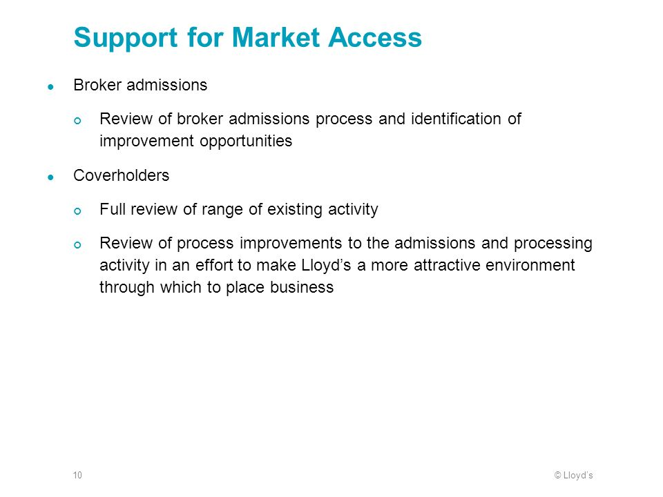 © Lloyds10 Support for Market Access Broker admissions Review of broker admissions process and identification of improvement opportunities Coverholders Full review of range of existing activity Review of process improvements to the admissions and processing activity in an effort to make Lloyds a more attractive environment through which to place business