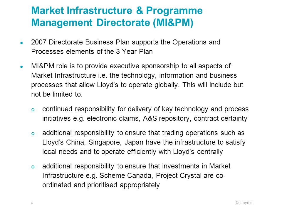 © Lloyds4 Market Infrastructure & Programme Management Directorate (MI&PM) 2007 Directorate Business Plan supports the Operations and Processes elements of the 3 Year Plan MI&PM role is to provide executive sponsorship to all aspects of Market Infrastructure i.e.