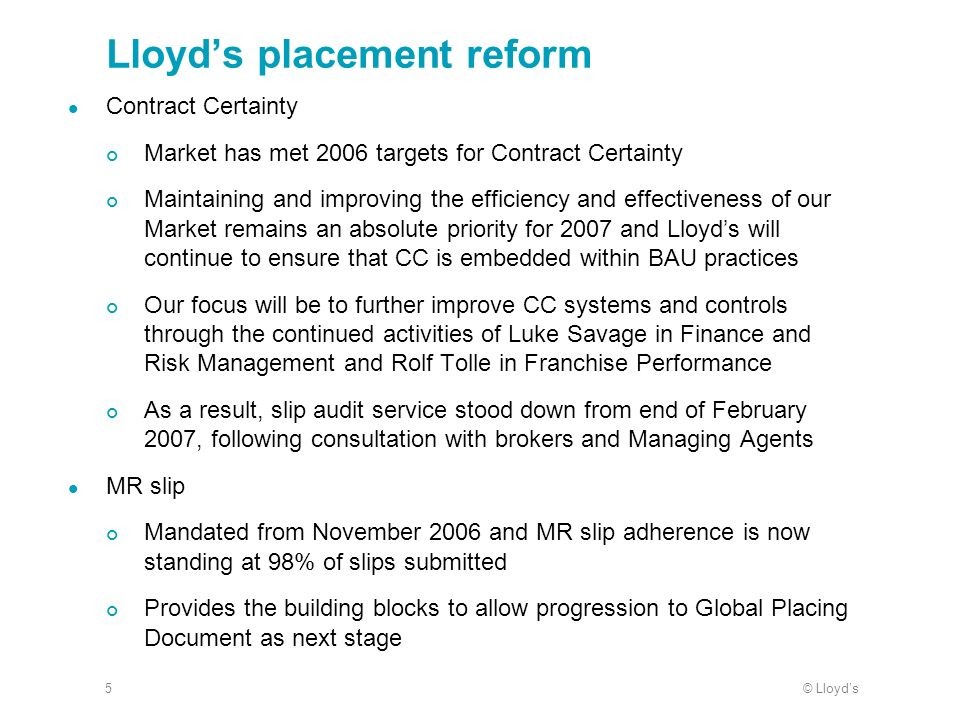 © Lloyds5 Lloyds placement reform Contract Certainty Market has met 2006 targets for Contract Certainty Maintaining and improving the efficiency and effectiveness of our Market remains an absolute priority for 2007 and Lloyds will continue to ensure that CC is embedded within BAU practices Our focus will be to further improve CC systems and controls through the continued activities of Luke Savage in Finance and Risk Management and Rolf Tolle in Franchise Performance As a result, slip audit service stood down from end of February 2007, following consultation with brokers and Managing Agents MR slip Mandated from November 2006 and MR slip adherence is now standing at 98% of slips submitted Provides the building blocks to allow progression to Global Placing Document as next stage
