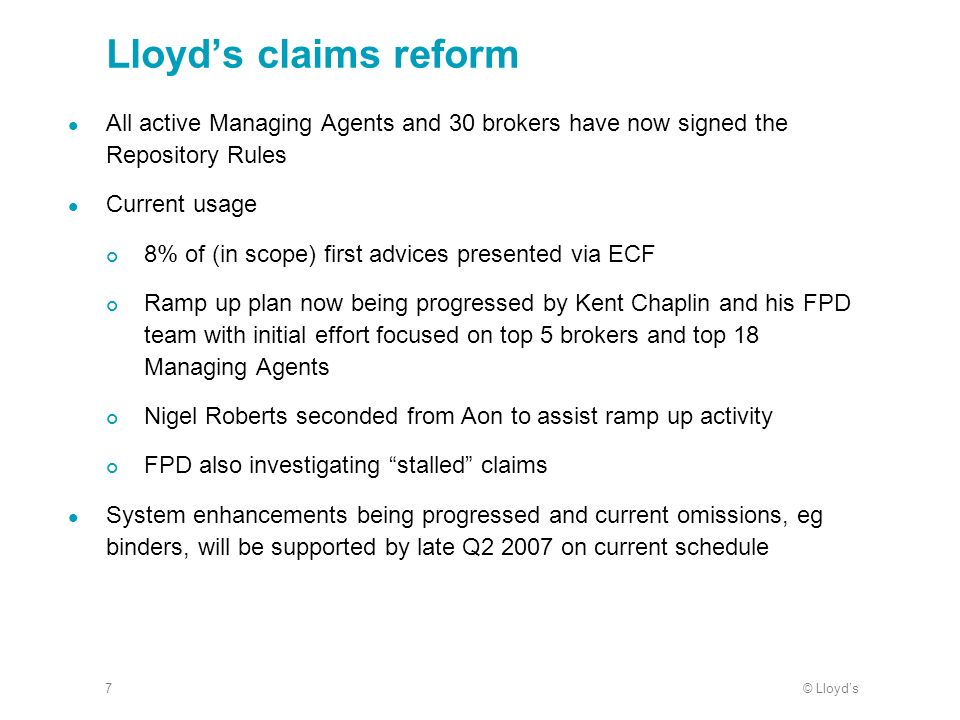 © Lloyds7 Lloyds claims reform All active Managing Agents and 30 brokers have now signed the Repository Rules Current usage 8% of (in scope) first advices presented via ECF Ramp up plan now being progressed by Kent Chaplin and his FPD team with initial effort focused on top 5 brokers and top 18 Managing Agents Nigel Roberts seconded from Aon to assist ramp up activity FPD also investigating stalled claims System enhancements being progressed and current omissions, eg binders, will be supported by late Q2 2007 on current schedule