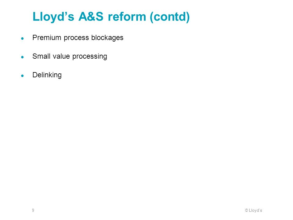 © Lloyds9 Lloyds A&S reform (contd) Premium process blockages Small value processing Delinking