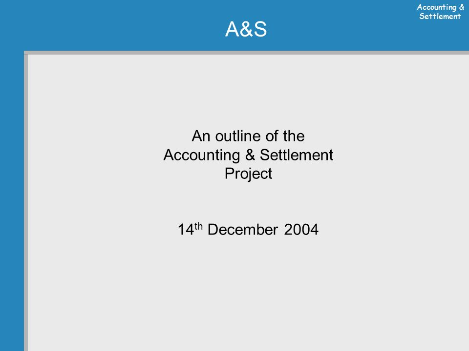 Accounting & Settlement A&S An outline of the Accounting & Settlement Project 14 th December 2004