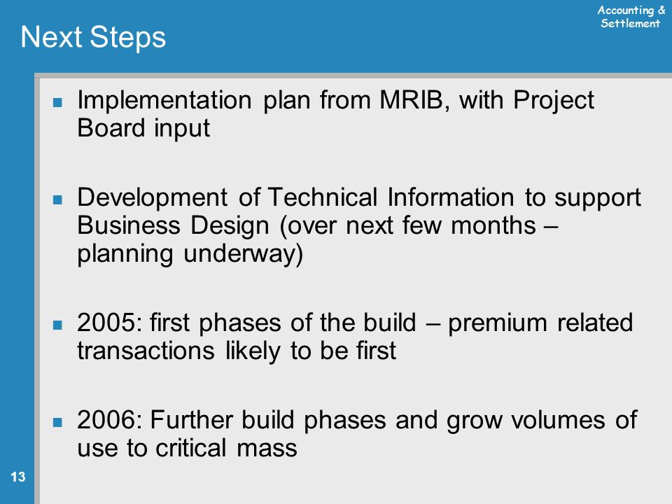 Accounting & Settlement 13 Next Steps Implementation plan from MRIB, with Project Board input Development of Technical Information to support Business Design (over next few months – planning underway) 2005: first phases of the build – premium related transactions likely to be first 2006: Further build phases and grow volumes of use to critical mass