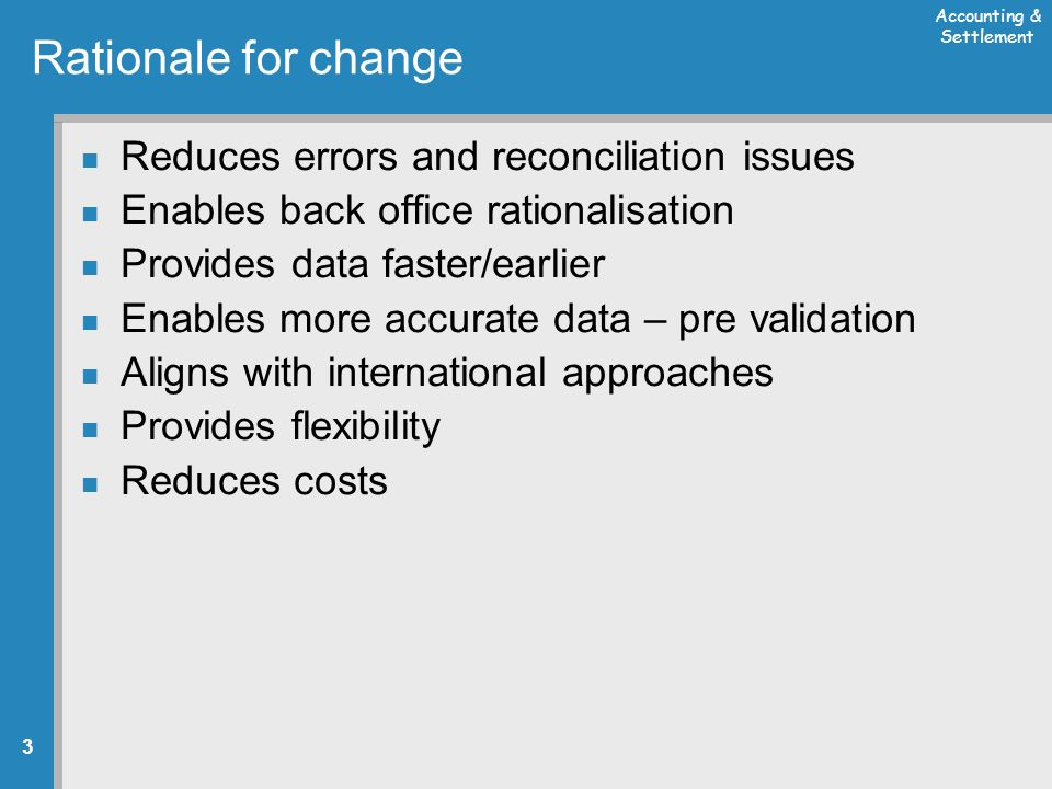 Accounting & Settlement 3 Rationale for change Reduces errors and reconciliation issues Enables back office rationalisation Provides data faster/earlier Enables more accurate data – pre validation Aligns with international approaches Provides flexibility Reduces costs