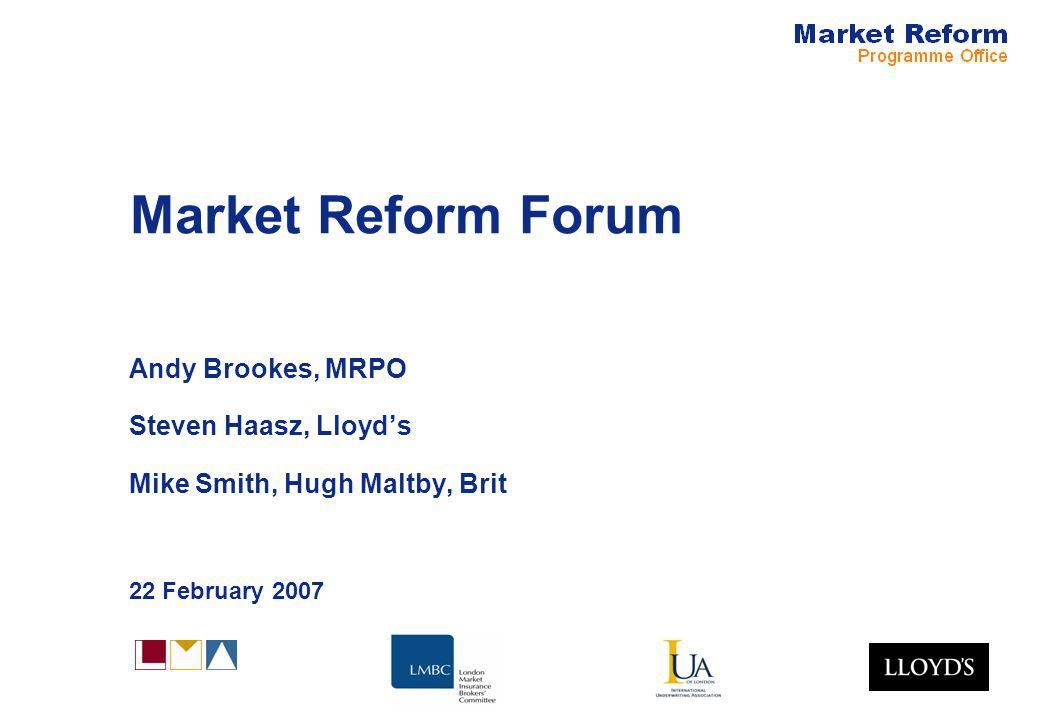 Market Reform Forum Andy Brookes, MRPO Steven Haasz, Lloyds Mike Smith, Hugh Maltby, Brit 22 February 2007