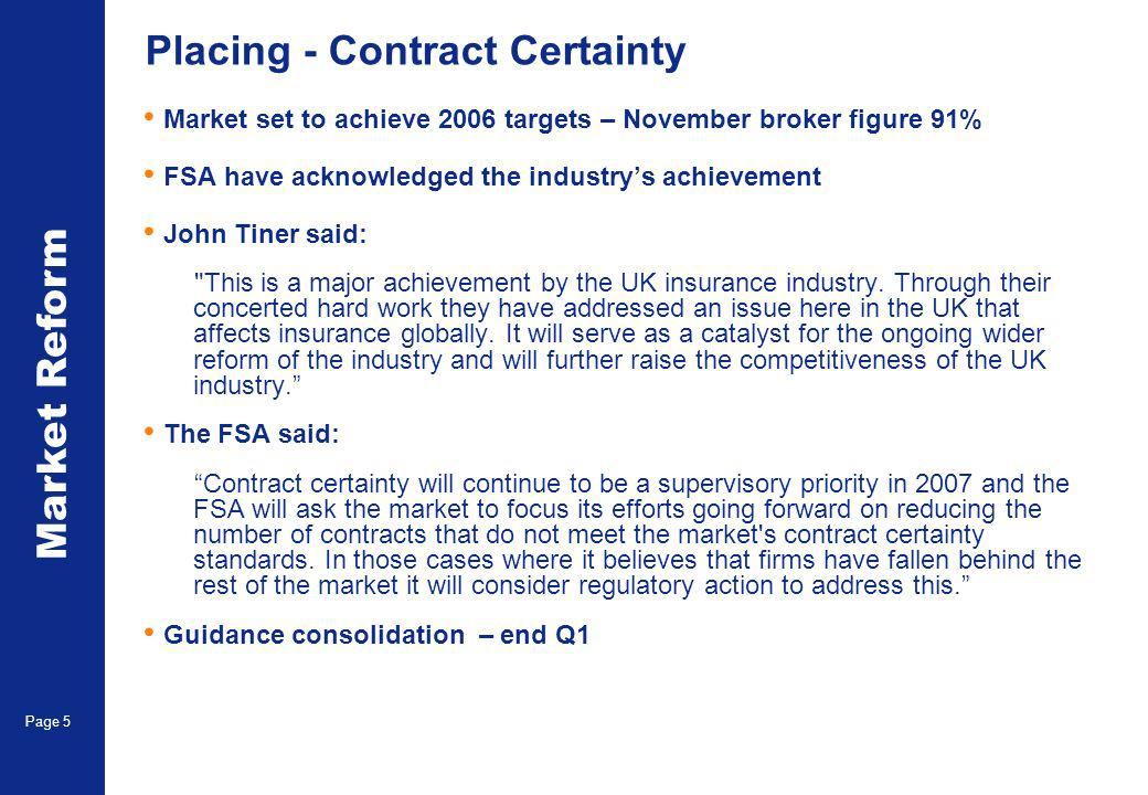 Market Reform Page 5 Placing - Contract Certainty Market set to achieve 2006 targets – November broker figure 91% FSA have acknowledged the industrys achievement John Tiner said: This is a major achievement by the UK insurance industry.