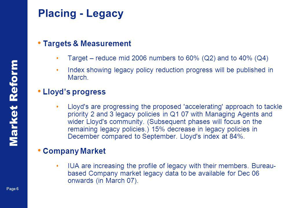 Market Reform Page 6 Placing - Legacy Targets & Measurement Target – reduce mid 2006 numbers to 60% (Q2) and to 40% (Q4) Index showing legacy policy reduction progress will be published in March.