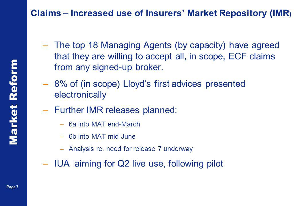 Market Reform Page 7 Claims – Increased use of Insurers Market Repository (IMR ) –The top 18 Managing Agents (by capacity) have agreed that they are willing to accept all, in scope, ECF claims from any signed-up broker.