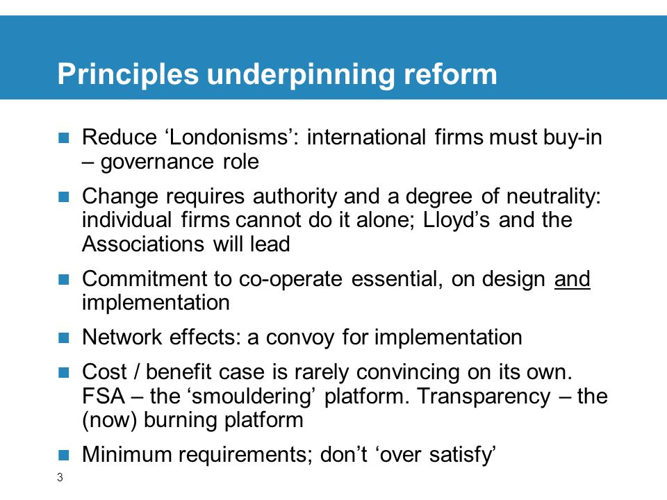 3 Principles underpinning reform Reduce Londonisms: international firms must buy-in – governance role Change requires authority and a degree of neutrality: individual firms cannot do it alone; Lloyds and the Associations will lead Commitment to co-operate essential, on design and implementation Network effects: a convoy for implementation Cost / benefit case is rarely convincing on its own.