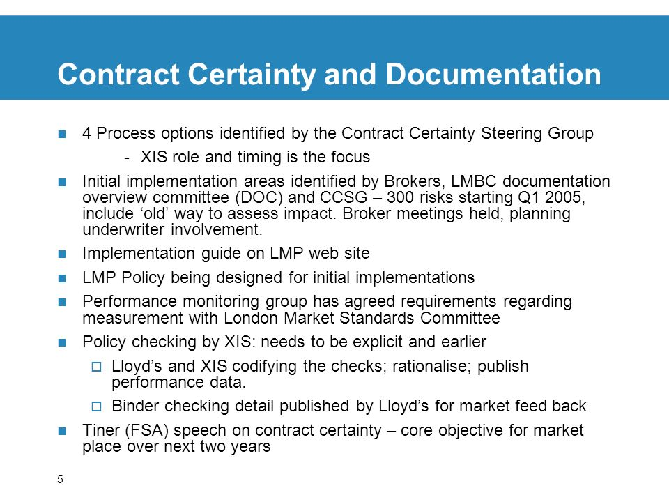 5 Contract Certainty and Documentation 4 Process options identified by the Contract Certainty Steering Group -XIS role and timing is the focus Initial implementation areas identified by Brokers, LMBC documentation overview committee (DOC) and CCSG – 300 risks starting Q1 2005, include old way to assess impact.