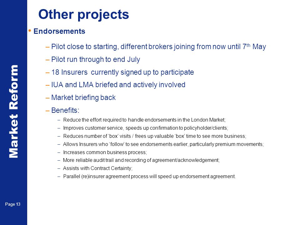 Market Reform Page 13 Other projects Endorsements –Pilot close to starting, different brokers joining from now until 7 th May –Pilot run through to en