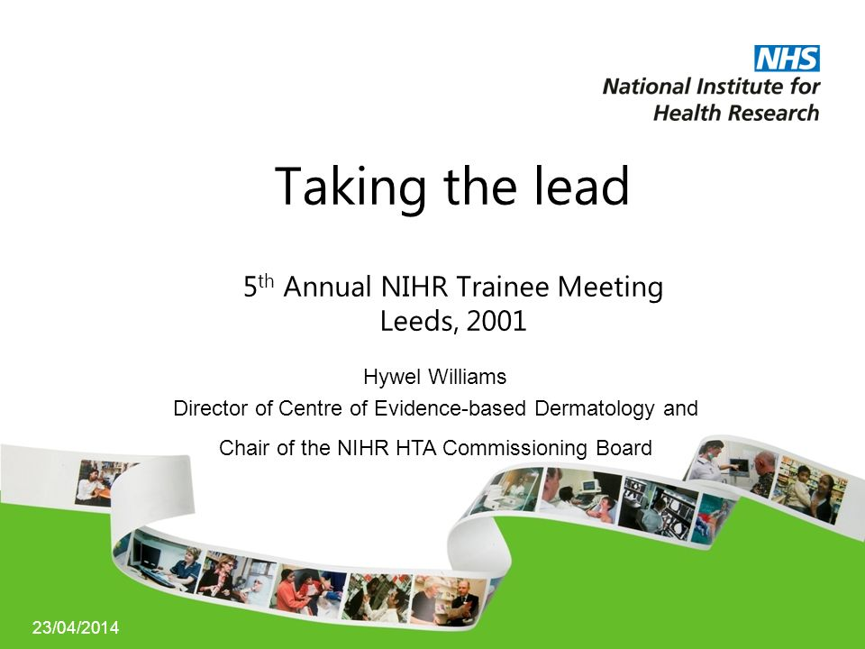 23/04/2014 Taking the lead 5 th Annual NIHR Trainee Meeting Leeds, 2001 Hywel Williams Director of Centre of Evidence-based Dermatology and Chair of the NIHR HTA Commissioning Board
