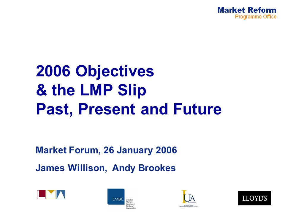 2006 Objectives & the LMP Slip Past, Present and Future Market Forum, 26 January 2006 James Willison, Andy Brookes