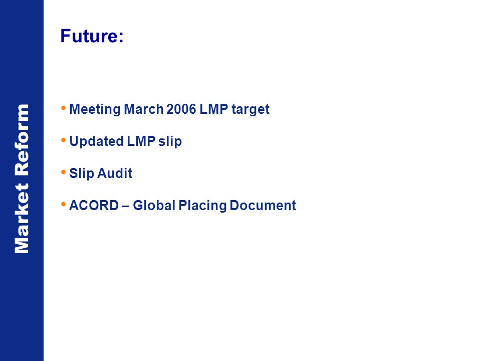 Market Reform Future: Meeting March 2006 LMP target Updated LMP slip Slip Audit ACORD – Global Placing Document