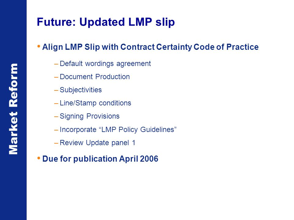 Market Reform Future: Updated LMP slip Align LMP Slip with Contract Certainty Code of Practice –Default wordings agreement –Document Production –Subjectivities –Line/Stamp conditions –Signing Provisions –Incorporate LMP Policy Guidelines –Review Update panel 1 Due for publication April 2006