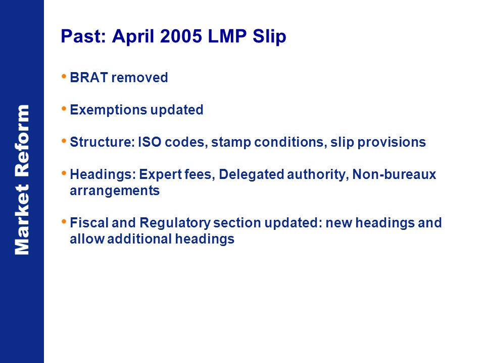 Market Reform Past: April 2005 LMP Slip BRAT removed Exemptions updated Structure: ISO codes, stamp conditions, slip provisions Headings: Expert fees, Delegated authority, Non-bureaux arrangements Fiscal and Regulatory section updated: new headings and allow additional headings