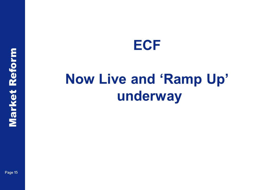 Market Reform Page 15 ECF Now Live and Ramp Up underway