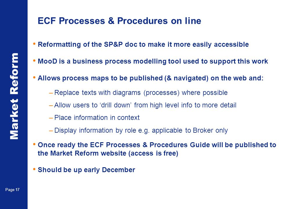 Market Reform Page 17 ECF Processes & Procedures on line Reformatting of the SP&P doc to make it more easily accessible MooD is a business process modelling tool used to support this work Allows process maps to be published (& navigated) on the web and: –Replace texts with diagrams (processes) where possible –Allow users to drill down from high level info to more detail –Place information in context –Display information by role e.g.