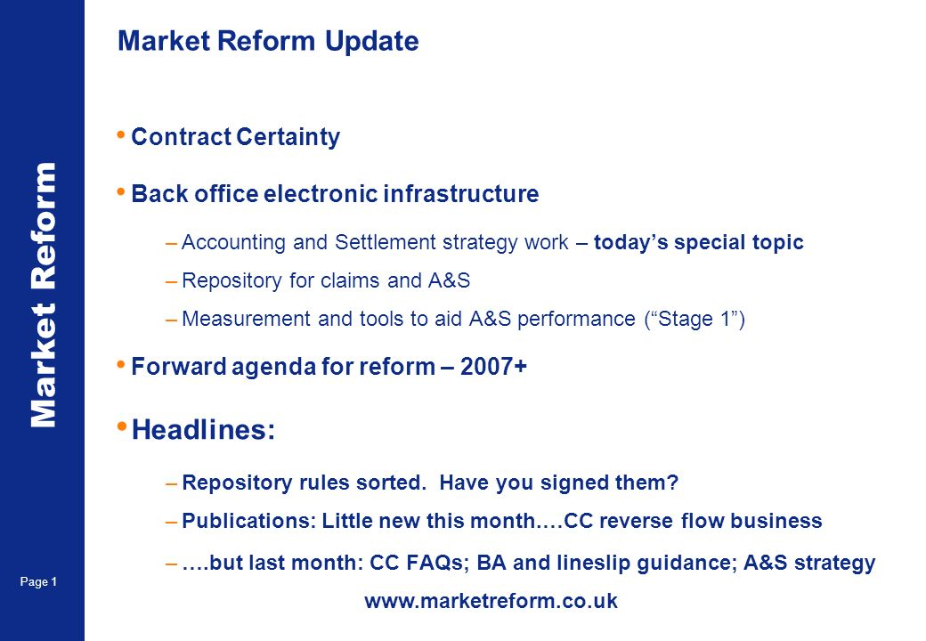 Market Reform Page 1 Market Reform Update Contract Certainty Back office electronic infrastructure –Accounting and Settlement strategy work – todays special topic –Repository for claims and A&S –Measurement and tools to aid A&S performance (Stage 1) Forward agenda for reform – 2007+ Headlines: –Repository rules sorted.