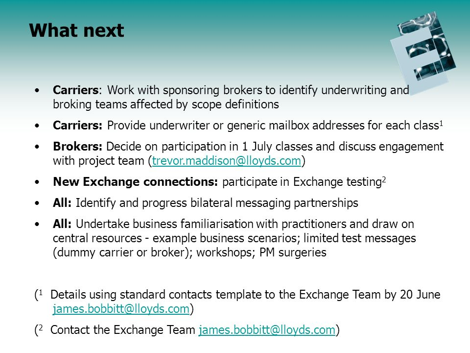 Endorsement Initiative Update Agenda What next Carriers: Work with sponsoring brokers to identify underwriting and broking teams affected by scope definitions Carriers: Provide underwriter or generic mailbox addresses for each class 1 Brokers: Decide on participation in 1 July classes and discuss engagement with project team (trevor.maddison@lloyds.com)trevor.maddison@lloyds.com New Exchange connections: participate in Exchange testing 2 All: Identify and progress bilateral messaging partnerships All: Undertake business familiarisation with practitioners and draw on central resources - example business scenarios; limited test messages (dummy carrier or broker); workshops; PM surgeries ( 1 Details using standard contacts template to the Exchange Team by 20 June james.bobbitt@lloyds.com) james.bobbitt@lloyds.com ( 2 Contact the Exchange Team james.bobbitt@lloyds.com)james.bobbitt@lloyds.com