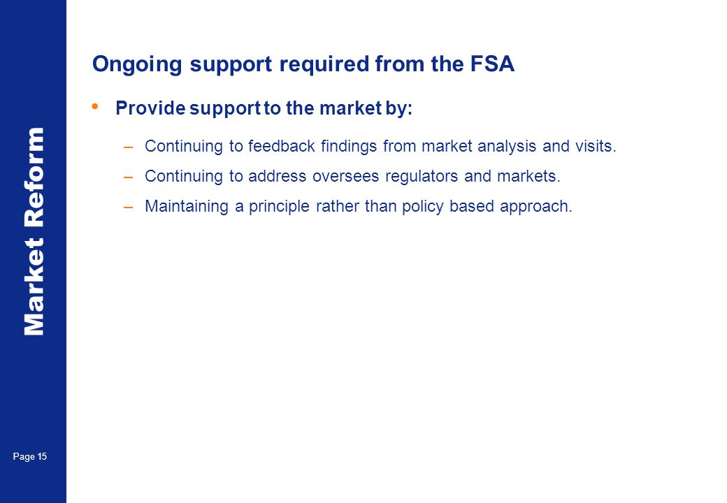 Market Reform Page 15 Ongoing support required from the FSA Provide support to the market by: –Continuing to feedback findings from market analysis and visits.