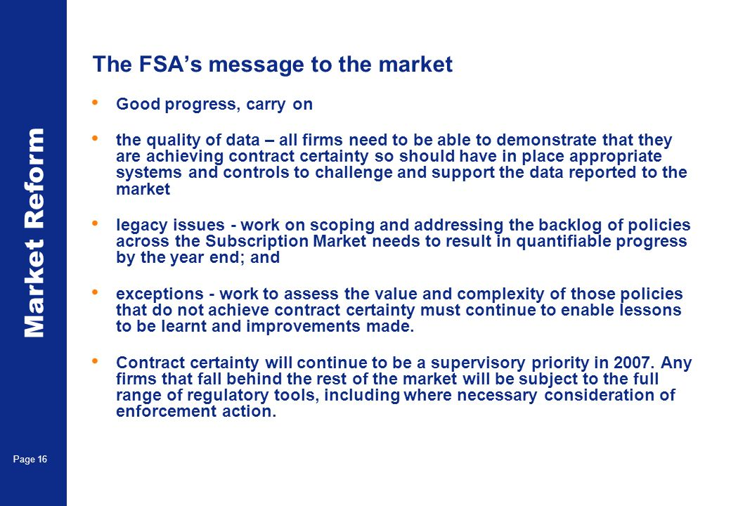 Market Reform Page 16 The FSAs message to the market Good progress, carry on the quality of data – all firms need to be able to demonstrate that they are achieving contract certainty so should have in place appropriate systems and controls to challenge and support the data reported to the market legacy issues - work on scoping and addressing the backlog of policies across the Subscription Market needs to result in quantifiable progress by the year end; and exceptions - work to assess the value and complexity of those policies that do not achieve contract certainty must continue to enable lessons to be learnt and improvements made.