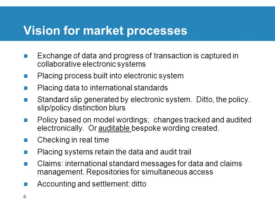 6 Vision for market processes Exchange of data and progress of transaction is captured in collaborative electronic systems Placing process built into electronic system Placing data to international standards Standard slip generated by electronic system.