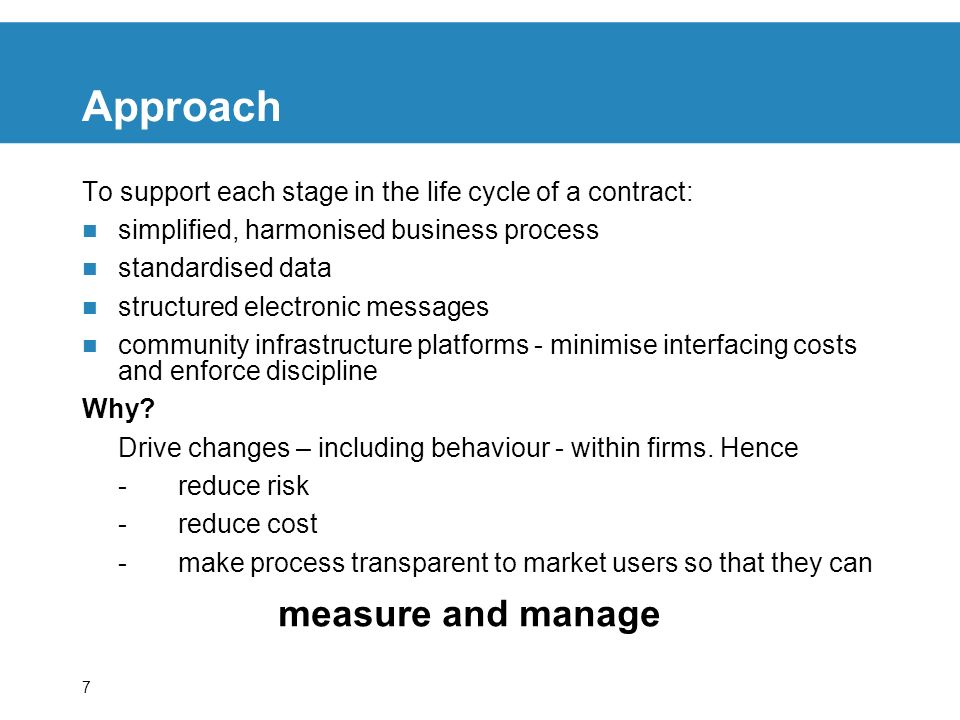 7 Approach To support each stage in the life cycle of a contract: simplified, harmonised business process standardised data structured electronic messages community infrastructure platforms - minimise interfacing costs and enforce discipline Why.