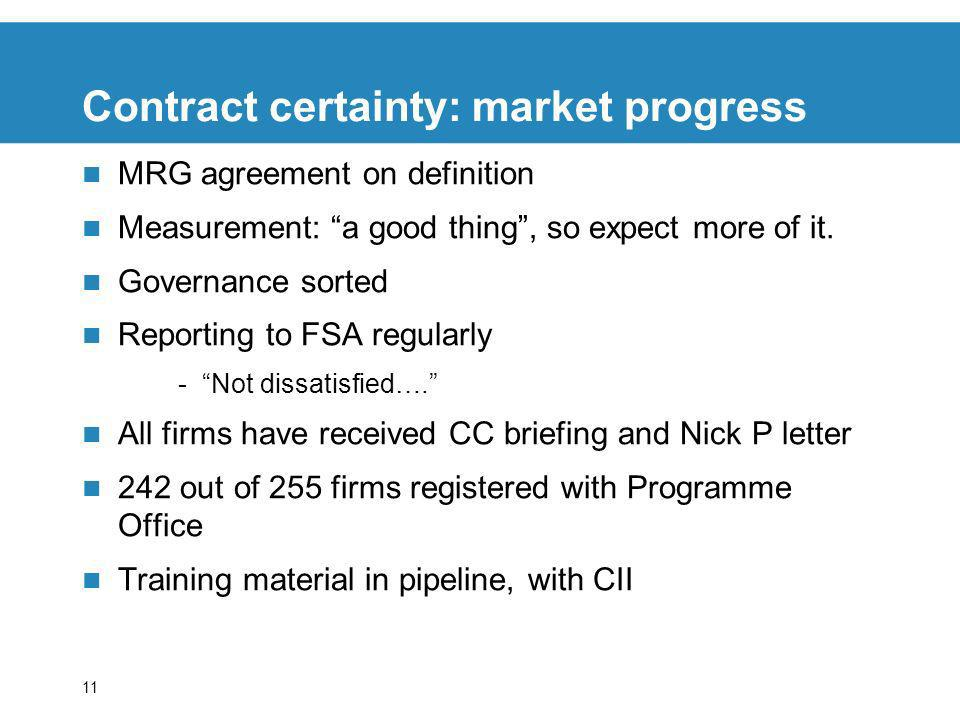 11 Contract certainty: market progress MRG agreement on definition Measurement: a good thing, so expect more of it. Governance sorted Reporting to FSA