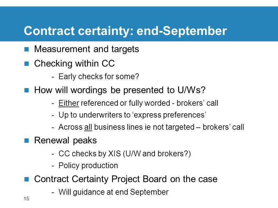 15 Contract certainty: end-September Measurement and targets Checking within CC -Early checks for some? How will wordings be presented to U/Ws? -Eithe
