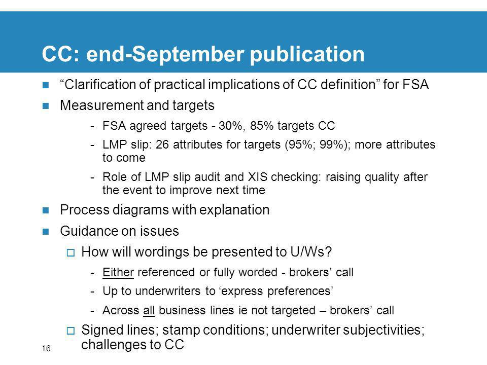 16 CC: end-September publication Clarification of practical implications of CC definition for FSA Measurement and targets -FSA agreed targets - 30%, 85% targets CC -LMP slip: 26 attributes for targets (95%; 99%); more attributes to come -Role of LMP slip audit and XIS checking: raising quality after the event to improve next time Process diagrams with explanation Guidance on issues How will wordings be presented to U/Ws.