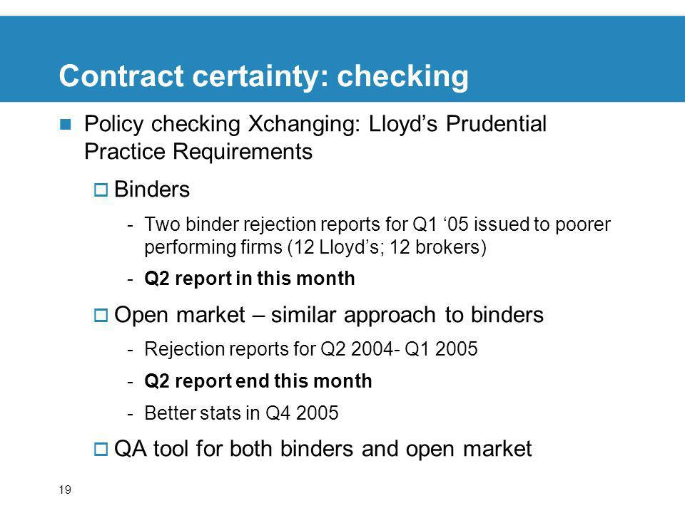 19 Contract certainty: checking Policy checking Xchanging: Lloyds Prudential Practice Requirements Binders -Two binder rejection reports for Q1 05 issued to poorer performing firms (12 Lloyds; 12 brokers) -Q2 report in this month Open market – similar approach to binders -Rejection reports for Q2 2004- Q1 2005 -Q2 report end this month -Better stats in Q4 2005 QA tool for both binders and open market
